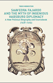 Saavedra Fajardo and the Myth of Ingenious Habsburg Diplomacy. A New Political Biography and Sourcebook (1637-1646)